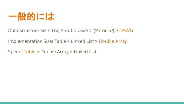 一般的には Data Structure Size: Trie,Aho-Corasick > (Patricia?) > DAWG Implementation Size: Table > Linked List > Double Array ...
