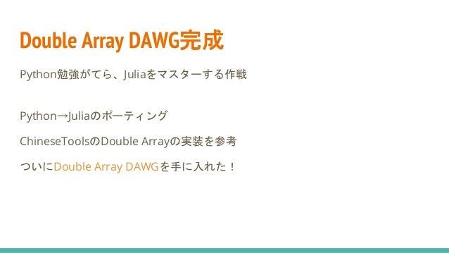 Double Array DAWG完成 Python勉強がてら、Juliaをマスターする作戦 Python→Juliaのポーティング ChineseToolsのDouble Arrayの実装を参考 ついにDouble Array DAWGを手に...