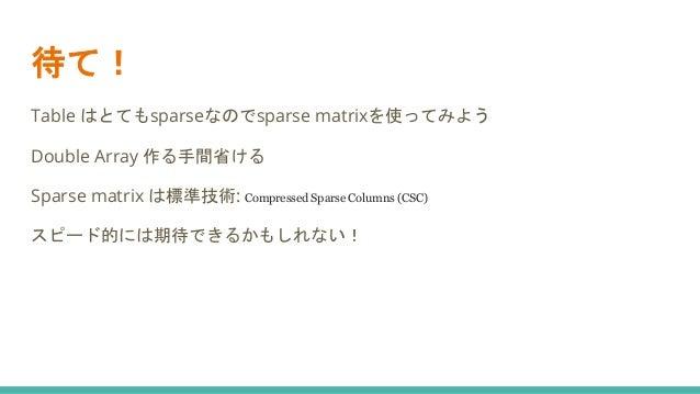 待て! Table はとてもsparseなのでsparse matrixを使ってみよう Double Array 作る手間省ける Sparse matrix は標準技術: Compressed Sparse Columns (CSC) スピード...