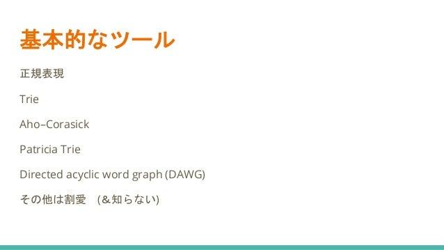 基本的なツール 正規表現 Trie Aho–Corasick Patricia Trie Directed acyclic word graph (DAWG) その他は割愛 (&知らない)