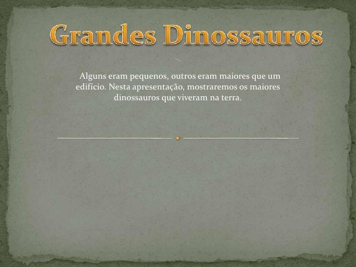 Alguns eram pequenos, outros eram maiores que um edifício. Nesta apresentação, mostraremos os maiores            dinossaur...