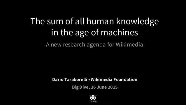 The sum of all human knowledge in the age of machines A new research agenda for Wikimedia Dario Taraborelli • Wikimedia Fo...
