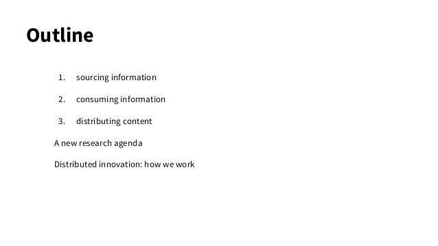 Outline 1. sourcing information 2. consuming information 3. distributing content A new research agenda Distributed innovat...