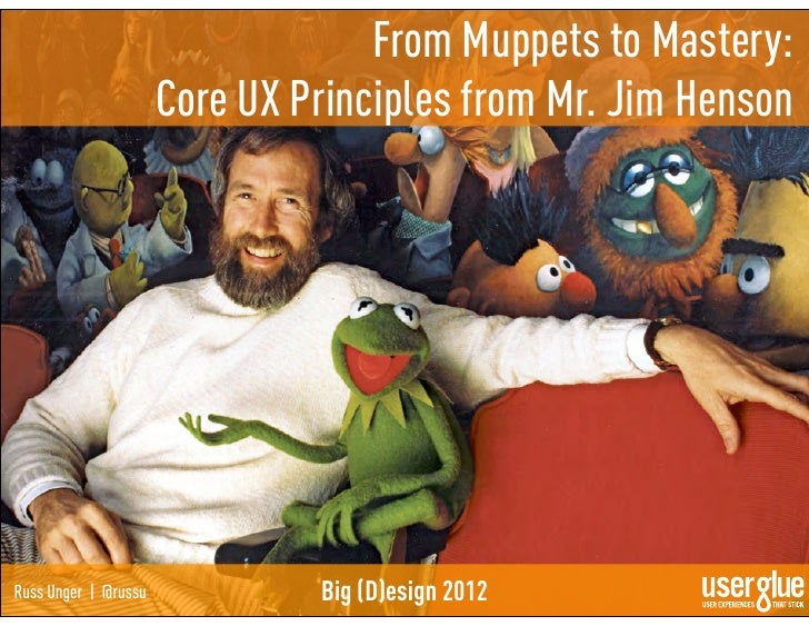 From Muppets to Mastery:                      Core UX Principles from Mr. Jim HensonRuss Unger | @russu            Big (D)...