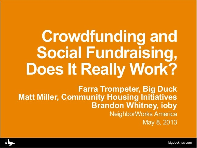 bigducknyc.comCrowdfunding andSocial Fundraising,Does It Really Work?Farra Trompeter, Big DuckMatt Miller, Community Housi...