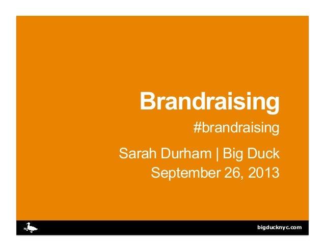 bigducknyc.com Brandraising #brandraising Sarah Durham | Big Duck September 26, 2013