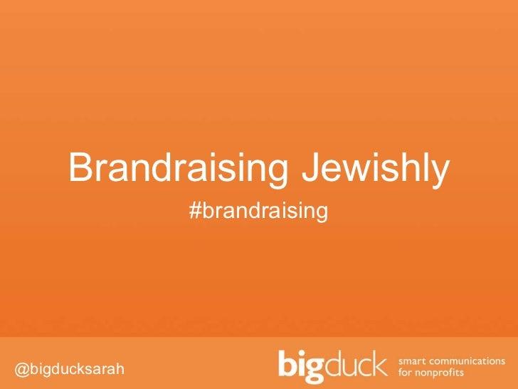 Brandraising Jewishly #brandraising <ul><li>@bigducksarah </li></ul>