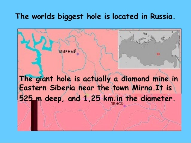The worlds biggest hole is located in Russia. The giant hole is actually a diamond mine in Eastern Siberia near the town M...