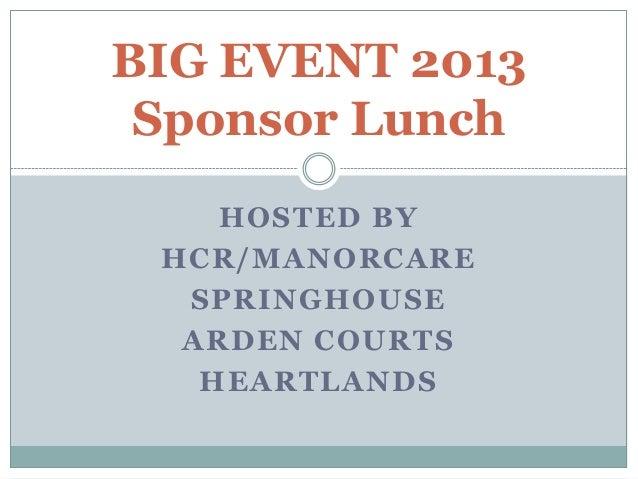 HOSTED BYHCR/MANORCARESPRINGHOUSEARDEN COURTSHEARTLANDSBIG EVENT 2013Sponsor Lunch