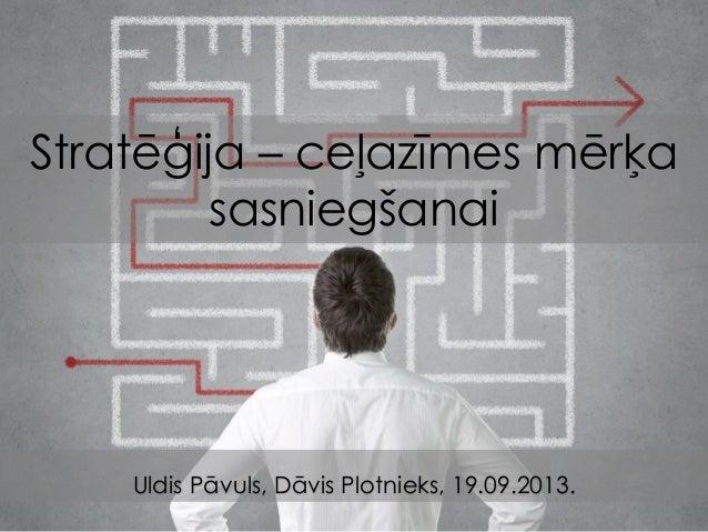 Stratēģija – ceļazīmes mērķa sasniegšanai Uldis Pāvuls, Dāvis Plotnieks, 19.09.2013.