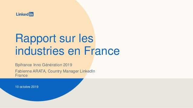 Rapport sur les industries en France Bpifrance Inno Génération 2019 Fabienne ARATA, Country Manager LinkedIn France 10 oct...