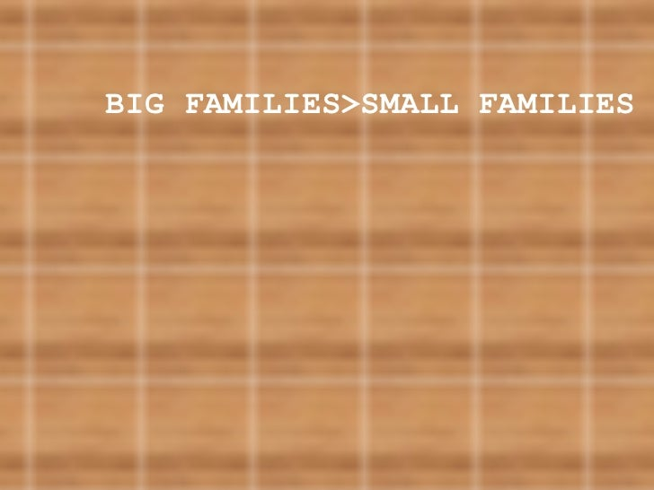 BIG FAMILIES>SMALL FAMILIES