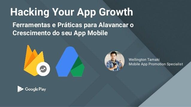 Ferramentas e Práticas para Alavancar o Crescimento do seu App Mobile Hacking Your App Growth Wellington Tamaki Mobile App...