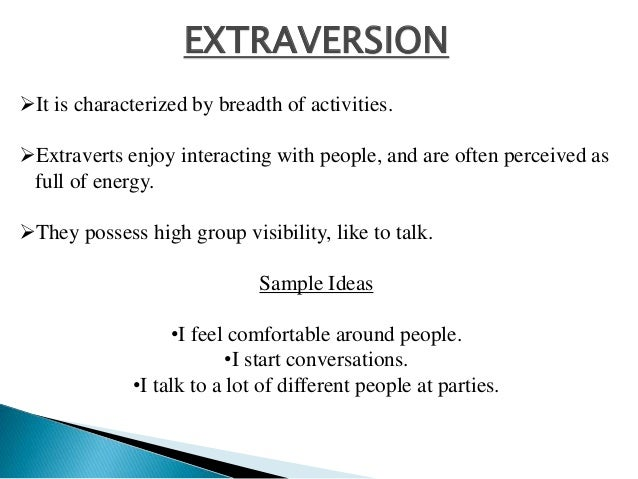 EXTRAVERSION It is characterized by breadth of activities. Extraverts enjoy interacting with people, and are often perce...