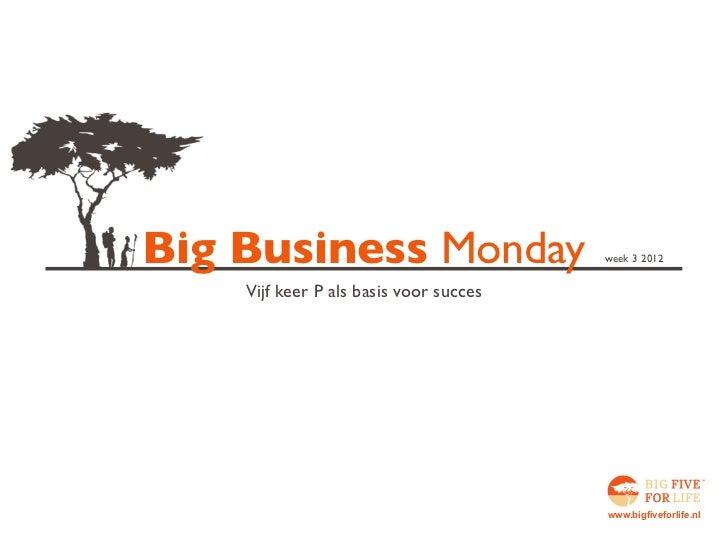 Big Business Monday                     week 3 2012    Vijf keer P als basis voor succes                                  ...
