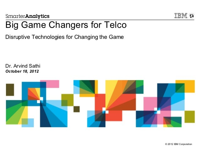 Big Game Changers for TelcoDisruptive Technologies for Changing the GameDr. Arvind SathiOctober 18, 2012                  ...
