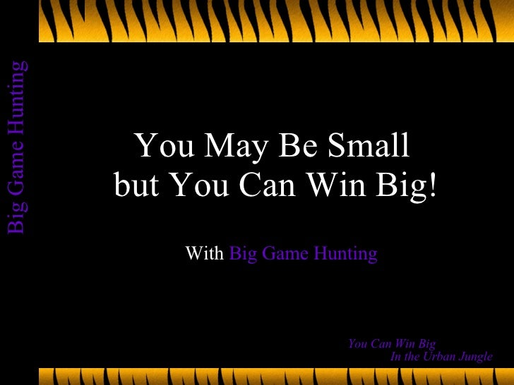 You May Be Small  but You Can Win Big! With  Big Game Hunting