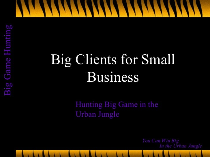 Big Clients for Small Business Hunting Big Game in the Urban Jungle