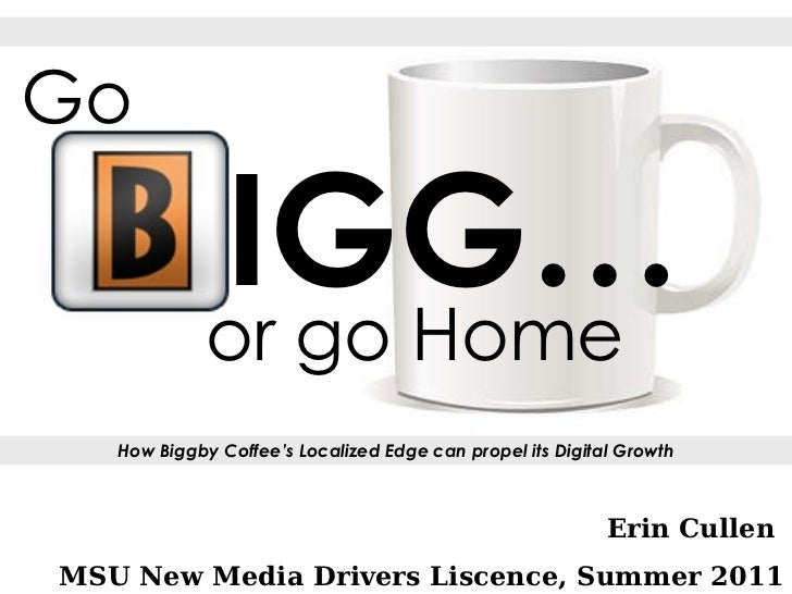 Erin Cullen  MSU New Media Drivers Liscence, Summer 2011 How Biggby Coffee's Localized Edge can propel its Digital Growth ...