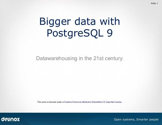 Slide 1  Bigger data with PostgreSQL 9 Datawarehousing in the 21st century.  This work is licensed under a Creative Common...