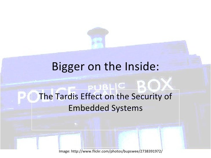 Bigger on the Inside: The Tardis Effect on the Security of Embedded Systems Image: http://www.flickr.com/photos/bupswee/27...
