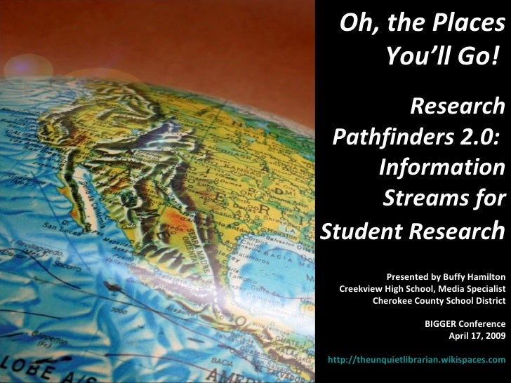 Oh, the Places You'll Go!  Research Pathfinders 2.0:  Information Streams for Student Researc h Presented by Buffy Hamilto...
