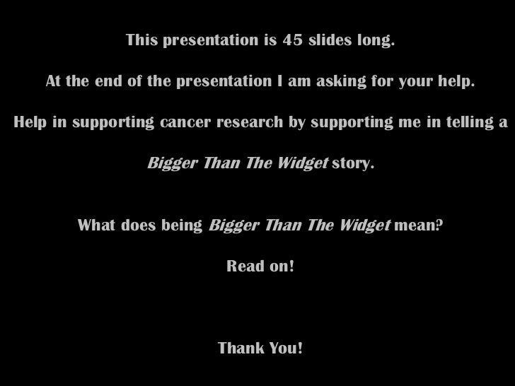 This presentation is 45 slides long.    At the end of the presentation I am asking for your help.Help in supporting cancer...