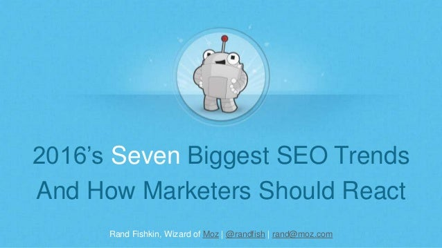 Rand Fishkin, Wizard of Moz | @randfish | rand@moz.com 2016's Seven Biggest SEO Trends And How Marketers Should React