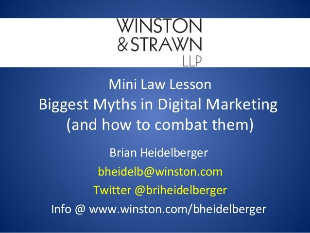 Mini Law Lesson Biggest Myths in Digital Marketing (and how to combat them) Brian Heidelberger bheidelb@winston.com Twitte...