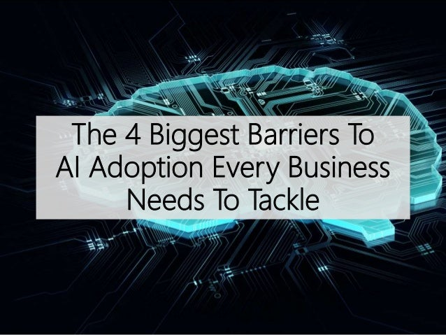 The 4 Biggest Barriers To AI Adoption Every Business Needs To Tackle