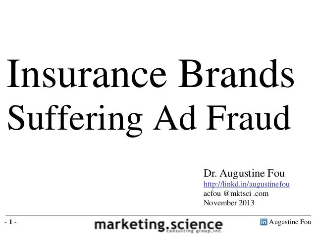 Insurance Brands Suffering Ad Fraud Dr. Augustine Fou http://linkd.in/augustinefou acfou @mktsci .com November 2013 -1-  A...
