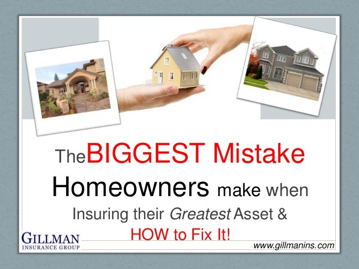 TheBIGGEST Mistake<br />Homeowners make when <br />Insuring their Greatest Asset & <br />HOW to Fix It! <br />www.gillmani...