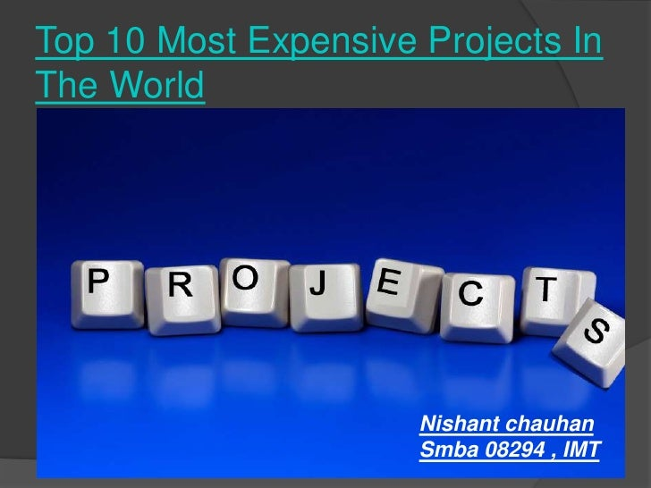 Top 10 Most Expensive Projects In The World<br />Nishant chauhan <br />Smba 08294 , IMT <br />