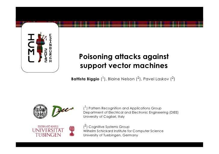 Poisoning attacks against    support vector machinesBattista Biggio (1), Blaine Nelson (2), Pavel Laskov (2)      (1) Patt...