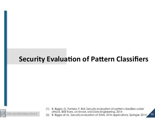 Security  Evalua>on  of  Pa@ern  Classifiers  http://pralab.diee.unica.it  (1) B. Biggio, G. Fumera, F. Roli. Security eva...