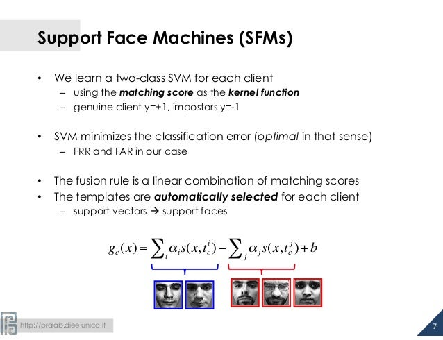 http://pralab.diee.unica.it Support Face Machines (SFMs) • We learn a two-class SVM for each client – using the matchi...
