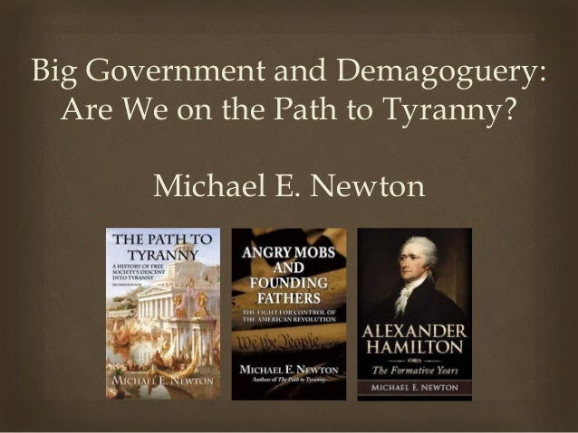 Big Government and Demagoguery: Are We on the Path to Tyranny? Michael E. Newton