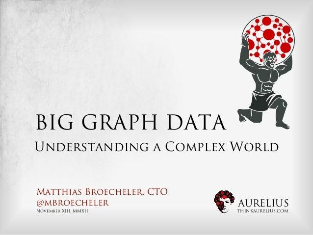 BIG GRAPH DATAUnderstanding a Complex WorldMatthias Broecheler, CTO@mbroecheler               AURELIUSNovember XIII, MMXII...