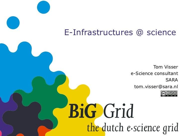 E-Infrastructures @ science Tom Visser e-Science consultant SARA [email_address]