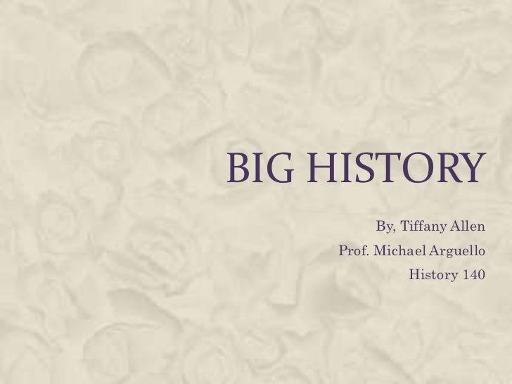 Big History<br />By, Tiffany Allen<br />Prof. Michael Arguello<br />History 140<br />