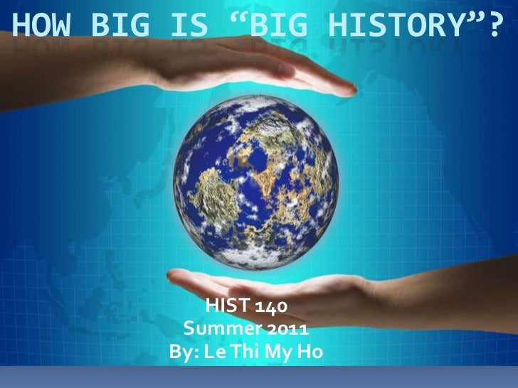 """How Big is """"big History""""?<br />HIST 140<br />Summer 2011<br />By: Le Thi My Ho<br />"""