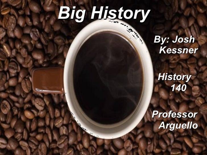 Big History <ul><li>By: Josh Kessner </li></ul><ul><li>History 140 </li></ul><ul><li>Professor Arguello </li></ul>