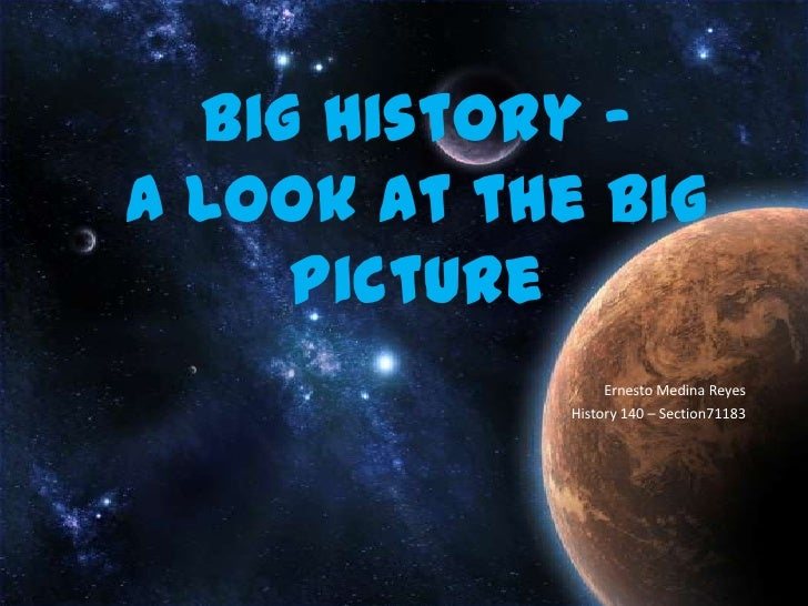 Big History –A Look at the Big Picture<br />Ernesto Medina Reyes<br />History 140 – Section71183<br />