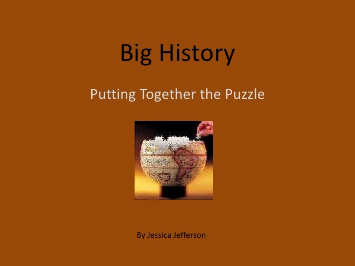 Big History<br />Putting Together the Puzzle<br />By Jessica Jefferson<br />