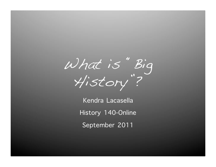 """What is """"Big History""""?!   Kendra Lacasella  History 140-Online   September 2011"""