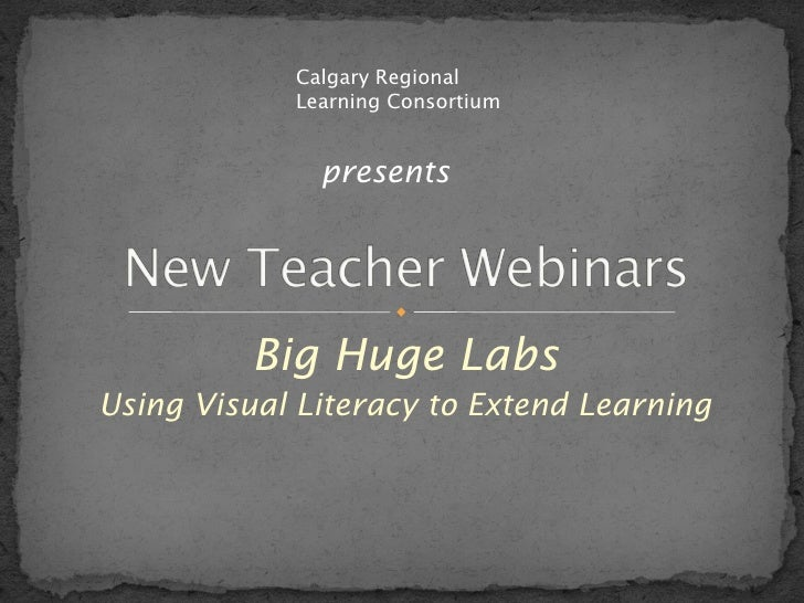 Big Huge Labs Using Visual Literacy to Extend Learning Calgary Regional Learning Consortium presents