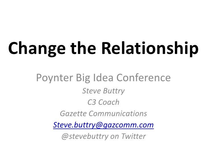 Change the Relationship<br />Poynter Big Idea Conference<br />Steve Buttry<br />C3 Coach<br />Gazette Communications<br />...