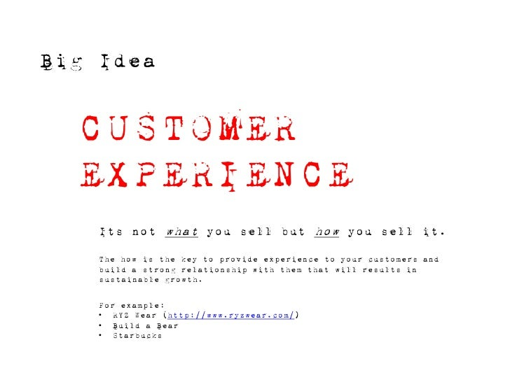 Big Idea     CUSTOMER   EXPERIENCE     Its not what you sell but how you sell it.      The how is the key to provide exper...