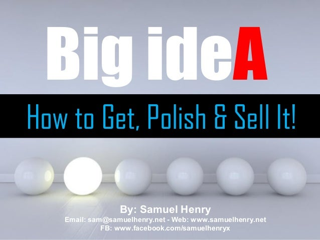 Powerpoint TemplatesPage 1Big ideAHow to Get, Polish & Sell It!By: Samuel HenryEmail: sam@samuelhenry.net - Web: www.samue...