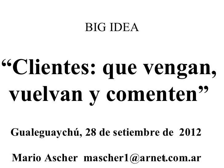 "BIG IDEA""Clientes: que vengan, vuelvan y comenten""Gualeguaychú, 28 de setiembre de 2012 Mario Ascher mascher1@arnet.com.ar..."